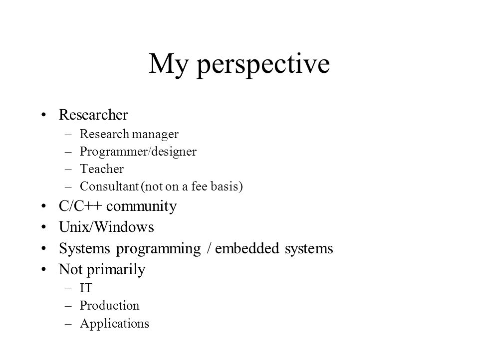 My perspective Researcher –Research manager –Programmer/designer –Teacher –Consultant (not on a fee basis) C/C++ community Unix/Windows Systems programming / embedded systems Not primarily –IT –Production –Applications