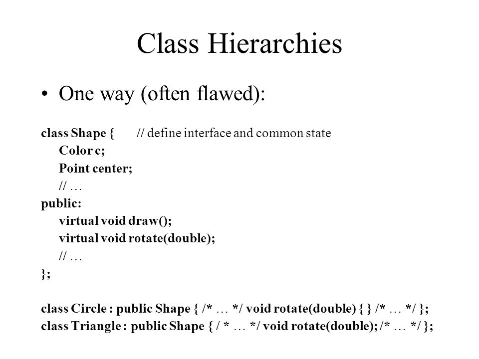 Class Hierarchies One way (often flawed): class Shape {// define interface and common state Color c; Point center; // … public: virtual void draw(); virtual void rotate(double); // … }; class Circle : public Shape { /* … */ void rotate(double) { } /* … */ }; class Triangle : public Shape { / * … */ void rotate(double); /* … */ };