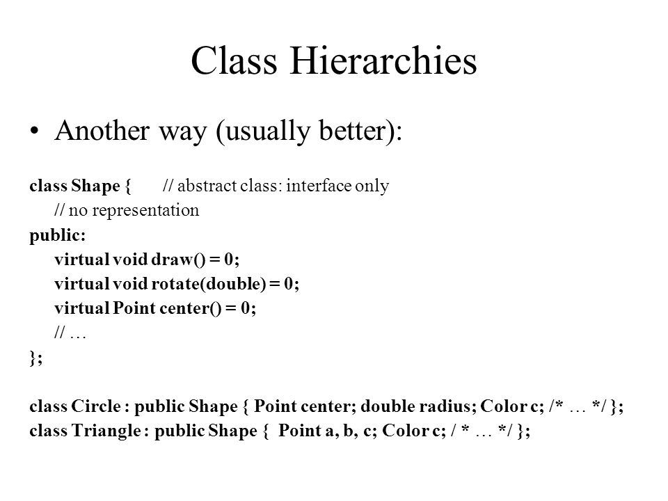 Class Hierarchies Another way (usually better): class Shape {// abstract class: interface only // no representation public: virtual void draw() = 0; v