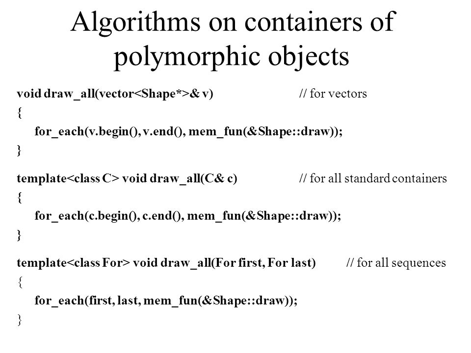 Algorithms on containers of polymorphic objects void draw_all(vector & v)// for vectors { for_each(v.begin(), v.end(), mem_fun(&Shape::draw)); } template void draw_all(C& c)// for all standard containers { for_each(c.begin(), c.end(), mem_fun(&Shape::draw)); } template void draw_all(For first, For last)// for all sequences { for_each(first, last, mem_fun(&Shape::draw)); }