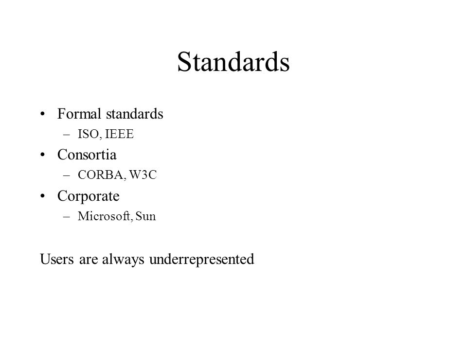 Standards Formal standards –ISO, IEEE Consortia –CORBA, W3C Corporate –Microsoft, Sun Users are always underrepresented