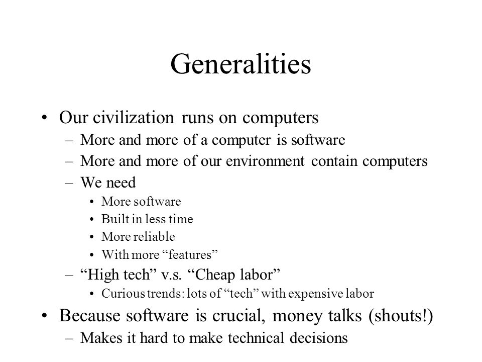 Generalities Our civilization runs on computers –More and more of a computer is software –More and more of our environment contain computers –We need