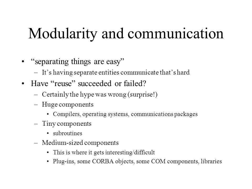 Modularity and communication separating things are easy –It's having separate entities communicate that's hard Have reuse succeeded or failed.