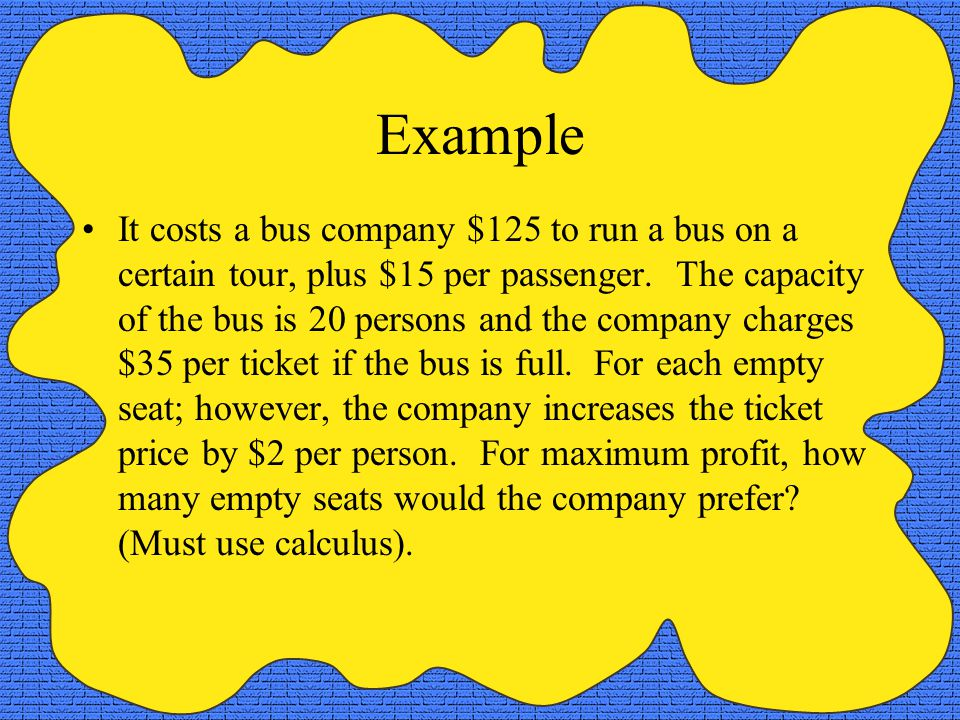 Example It costs a bus company $125 to run a bus on a certain tour, plus $15 per passenger. The capacity of the bus is 20 persons and the company char