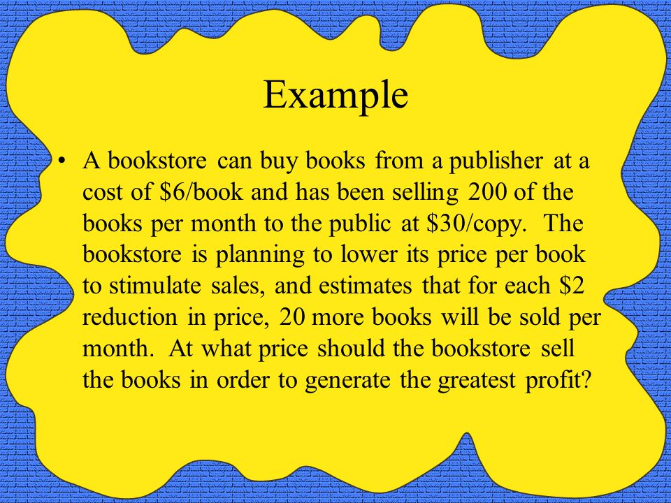 Example A bookstore can buy books from a publisher at a cost of $6/book and has been selling 200 of the books per month to the public at $30/copy. The