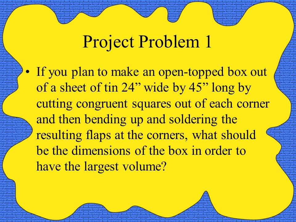 "Project Problem 1 If you plan to make an open-topped box out of a sheet of tin 24"" wide by 45"" long by cutting congruent squares out of each corner an"