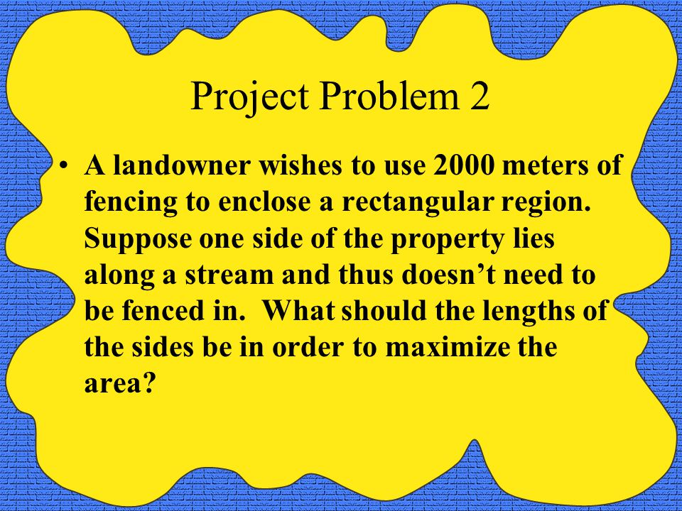 Project Problem 2 A landowner wishes to use 2000 meters of fencing to enclose a rectangular region. Suppose one side of the property lies along a stre