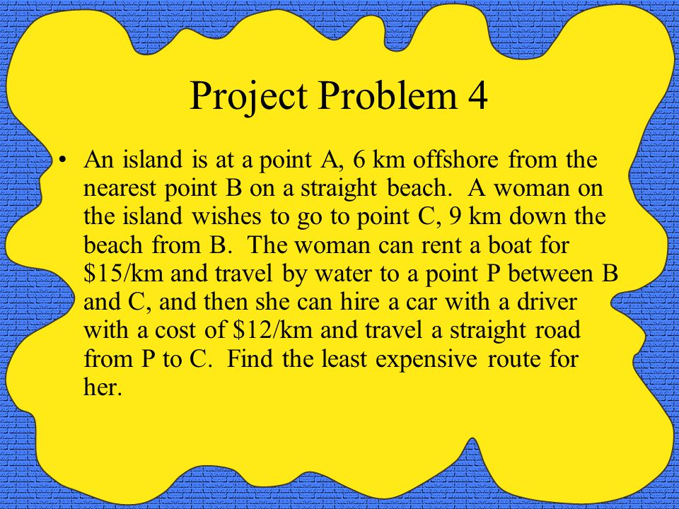 Project Problem 4 An island is at a point A, 6 km offshore from the nearest point B on a straight beach. A woman on the island wishes to go to point C