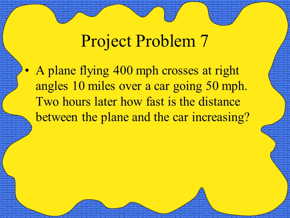 Project Problem 7 A plane flying 400 mph crosses at right angles 10 miles over a car going 50 mph. Two hours later how fast is the distance between th