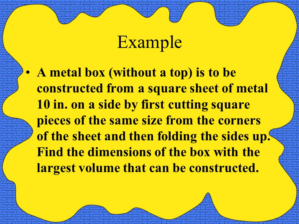 Example A manufacturer wants to design an open box having a square base and a surface area of 108 square inches.