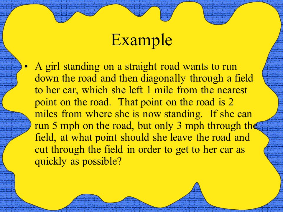 Example A girl standing on a straight road wants to run down the road and then diagonally through a field to her car, which she left 1 mile from the n