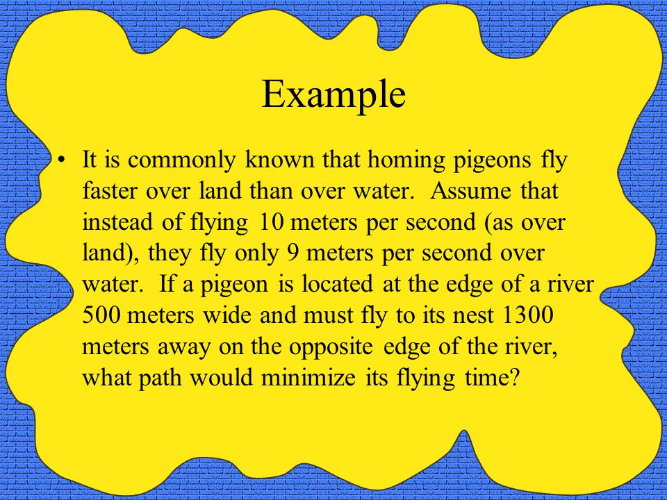 Example It is commonly known that homing pigeons fly faster over land than over water. Assume that instead of flying 10 meters per second (as over lan