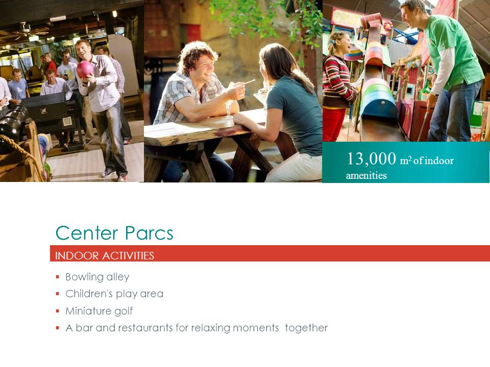 Center Parcs INDOOR ACTIVITIES  Bowling alley  Children's play area  Miniature golf  A bar and restaurants for relaxing moments together 13,000 m