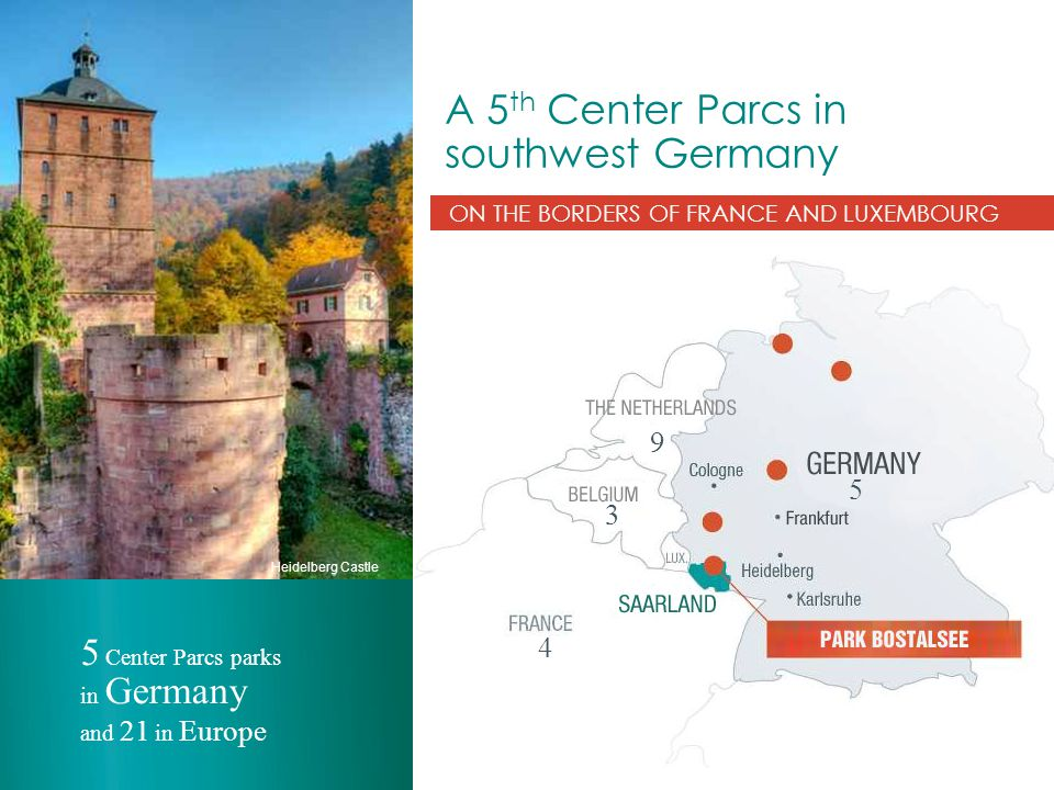 A 5 th Center Parcs in southwest Germany ON THE BORDERS OF FRANCE AND LUXEMBOURG 5 Center Parcs parks in Germany and 21 in Europe Heidelberg Castle 5