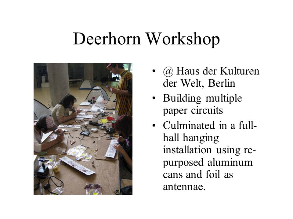 Deerhorn Workshop @ Haus der Kulturen der Welt, Berlin Building multiple paper circuits Culminated in a full- hall hanging installation using re- purposed aluminum cans and foil as antennae.