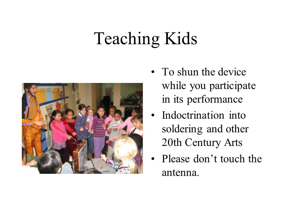 Teaching Kids To shun the device while you participate in its performance Indoctrination into soldering and other 20th Century Arts Please don't touch the antenna.