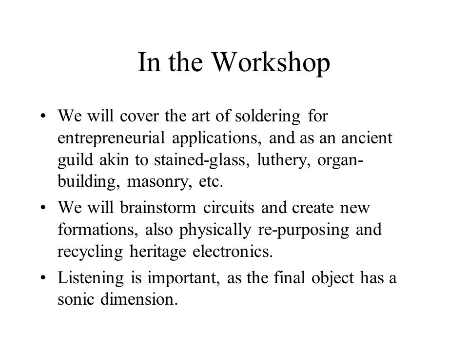 In the Workshop We will cover the art of soldering for entrepreneurial applications, and as an ancient guild akin to stained-glass, luthery, organ- building, masonry, etc.