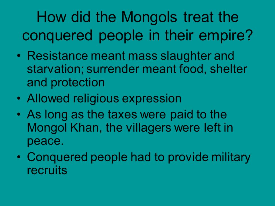 How did the Mongols treat the conquered people in their empire? Resistance meant mass slaughter and starvation; surrender meant food, shelter and prot