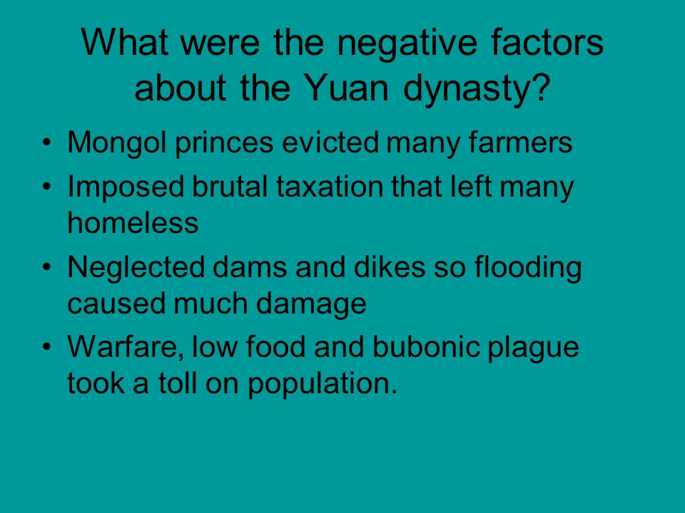 What were the negative factors about the Yuan dynasty? Mongol princes evicted many farmers Imposed brutal taxation that left many homeless Neglected d