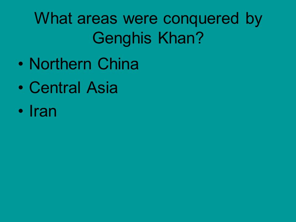 What areas were conquered by Genghis Khan? Northern China Central Asia Iran