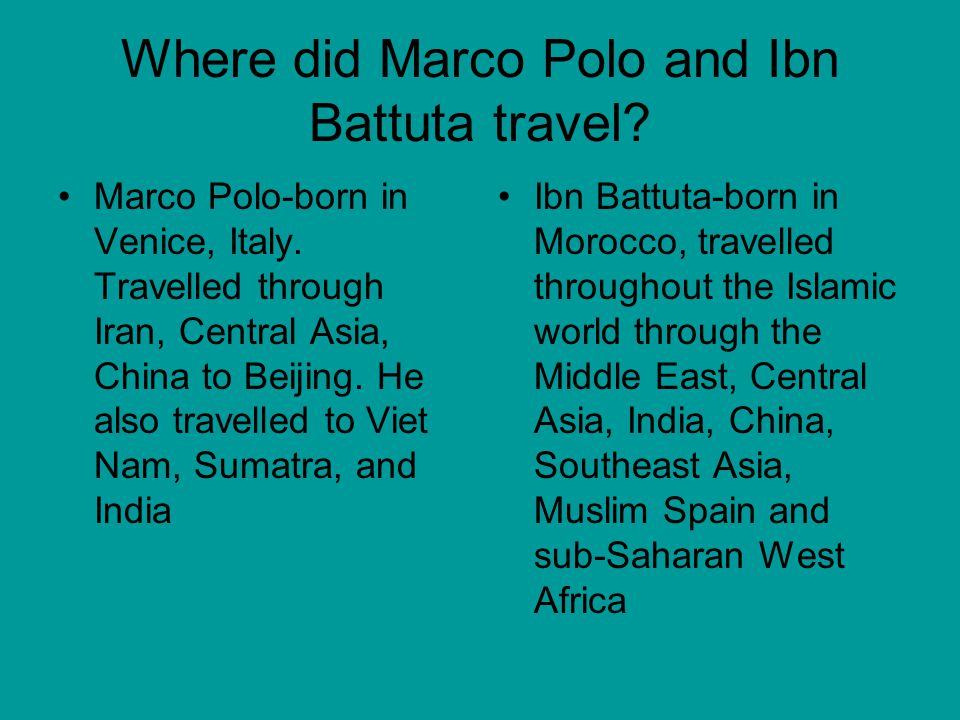 Where did Marco Polo and Ibn Battuta travel. Marco Polo-born in Venice, Italy.