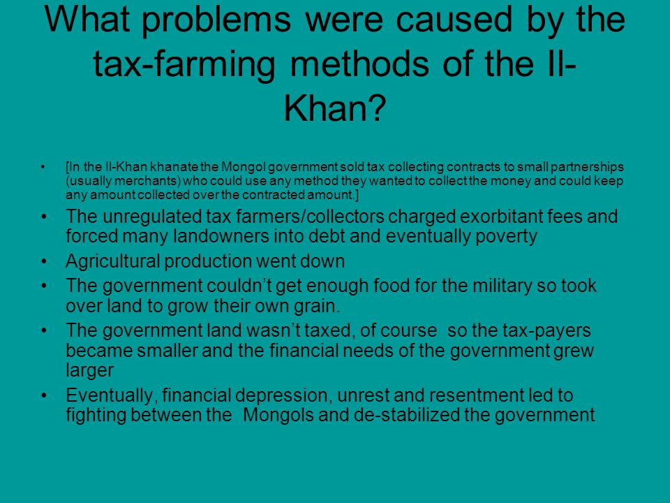 What problems were caused by the tax-farming methods of the Il- Khan? [In the Il-Khan khanate the Mongol government sold tax collecting contracts to s