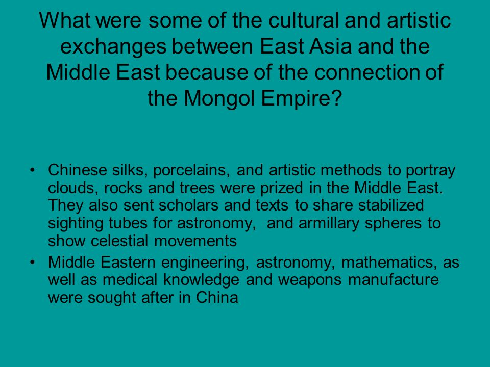 What were some of the cultural and artistic exchanges between East Asia and the Middle East because of the connection of the Mongol Empire? Chinese si