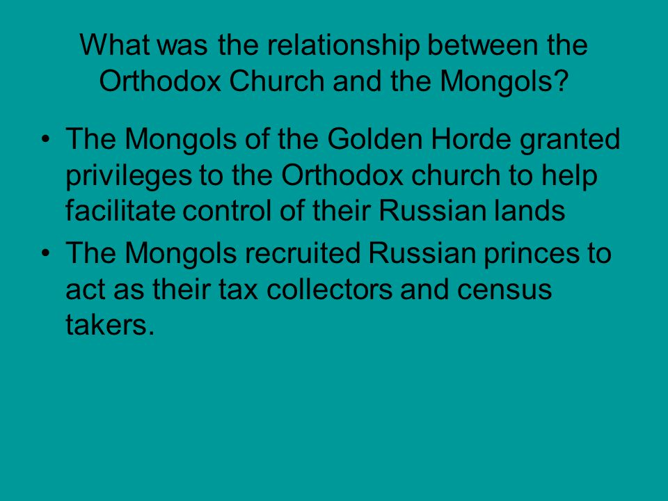 What was the relationship between the Orthodox Church and the Mongols? The Mongols of the Golden Horde granted privileges to the Orthodox church to he