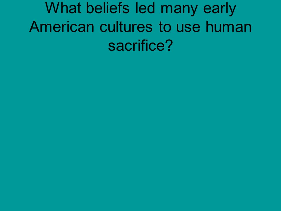What beliefs led many early American cultures to use human sacrifice?