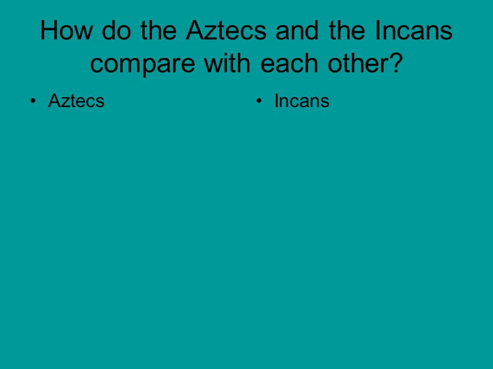 How do the Aztecs and the Incans compare with each other? AztecsIncans