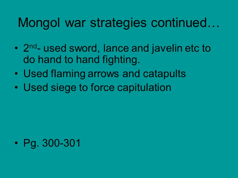 Mongol war strategies continued… 2 nd - used sword, lance and javelin etc to do hand to hand fighting. Used flaming arrows and catapults Used siege to