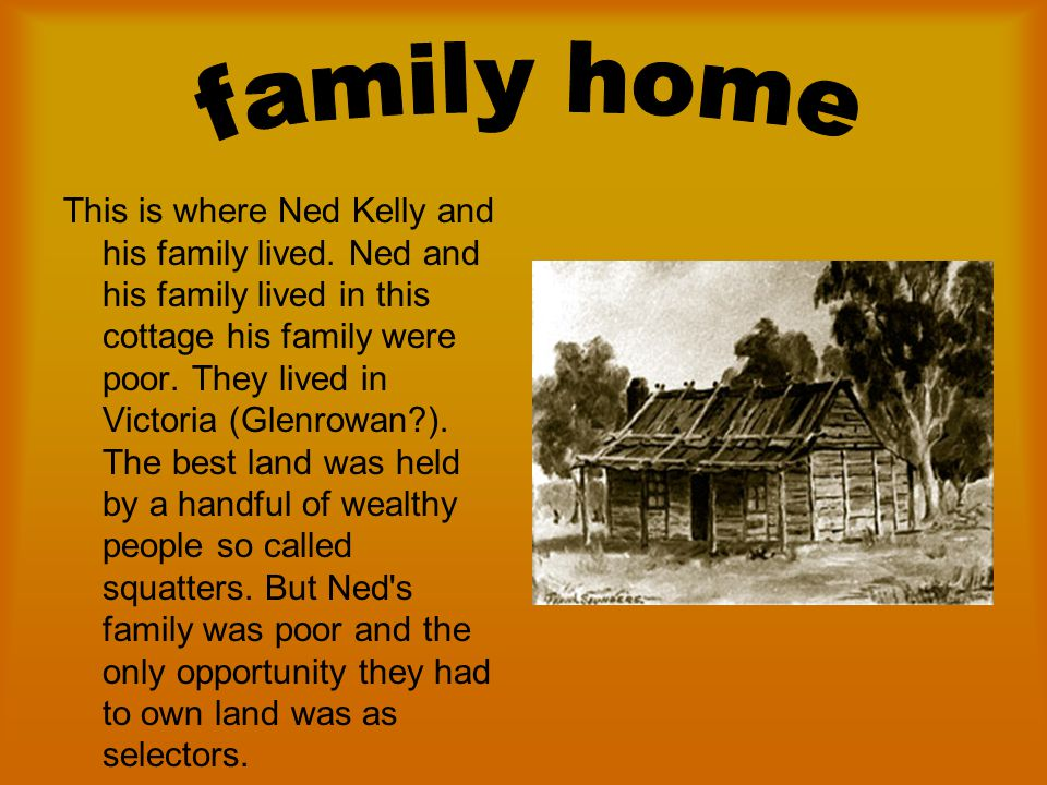 Ned Kelly was one of the eight children and he was the oldest. Ned was born to two Irish parents in Victoria in 1854. He had a father named John Kelly