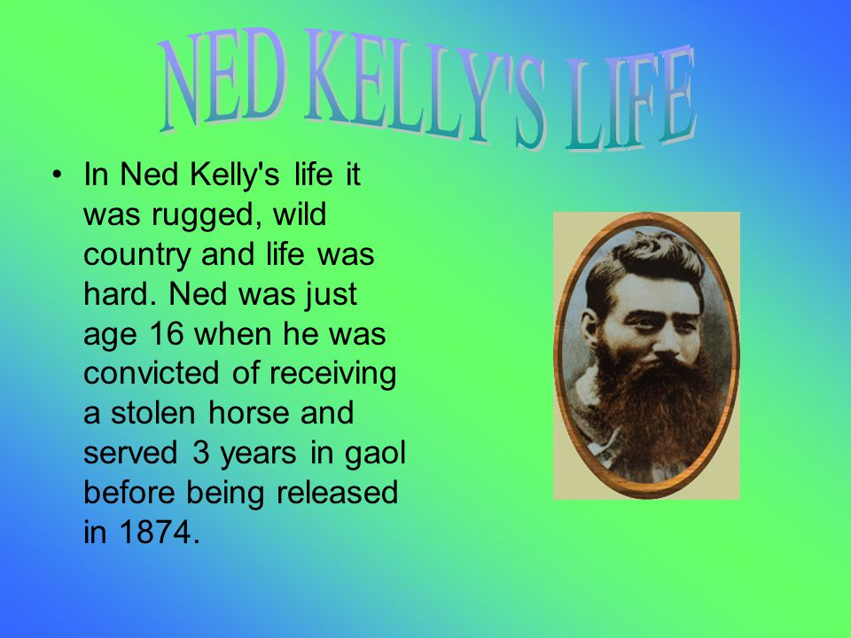 In Ned Kelly s life it was rugged, wild country and life was hard.