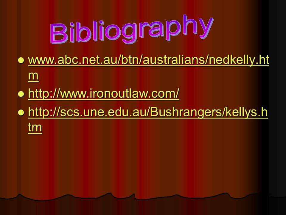 www.abc.net.au/btn/australians/nedkelly.ht m www.abc.net.au/btn/australians/nedkelly.ht m www.abc.net.au/btn/australians/nedkelly.ht m www.abc.net.au/btn/australians/nedkelly.ht m http://www.ironoutlaw.com/ http://www.ironoutlaw.com/ http://www.ironoutlaw.com/ http://scs.une.edu.au/Bushrangers/kellys.h tm http://scs.une.edu.au/Bushrangers/kellys.h tm http://scs.une.edu.au/Bushrangers/kellys.h tm http://scs.une.edu.au/Bushrangers/kellys.h tm