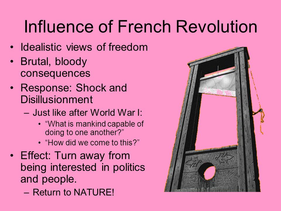 Influence of French Revolution Idealistic views of freedom Brutal, bloody consequences Response: Shock and Disillusionment –Just like after World War I: What is mankind capable of doing to one another How did we come to this Effect: Turn away from being interested in politics and people.