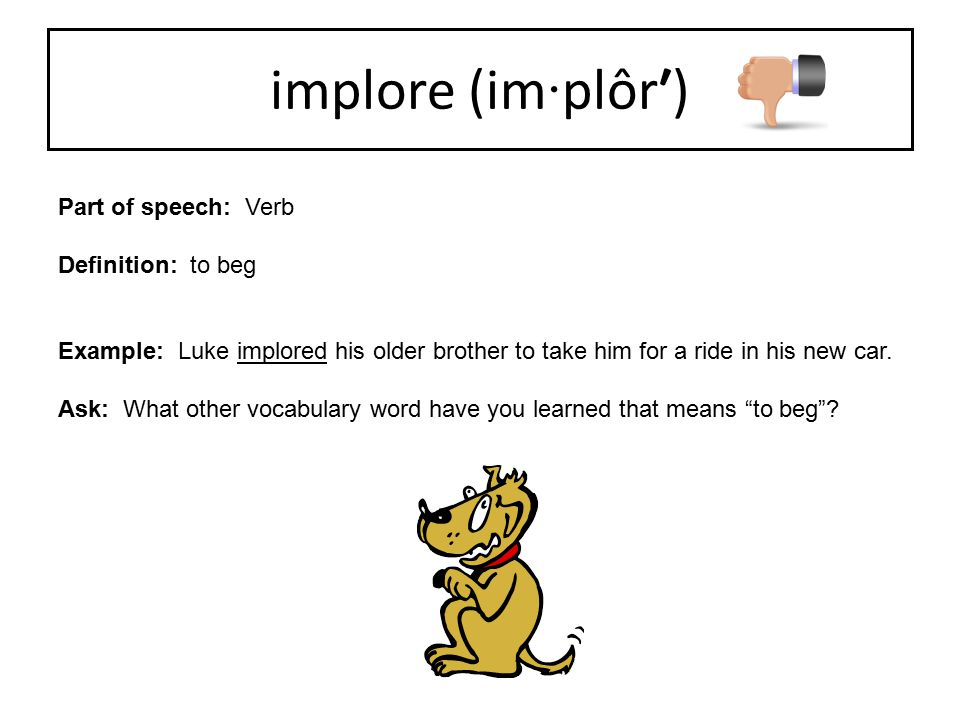 Part of speech: Verb Definition: to beg Example: Luke implored his older brother to take him for a ride in his new car. Ask: What other vocabulary wor