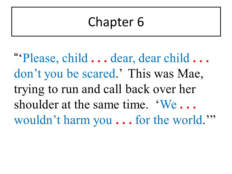 """Chapter 6 """" 'Please, child... dear, dear child... don't you be scared.' This was Mae, trying to run and call back over her shoulder at the same time."""
