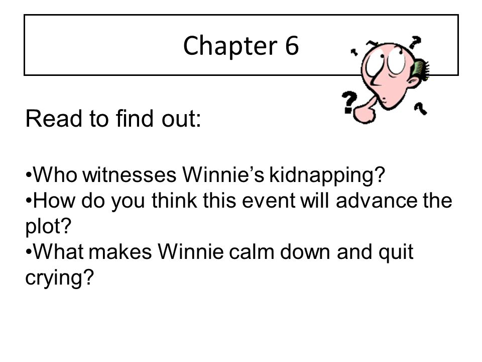 Chapter 6 Read to find out: Who witnesses Winnie's kidnapping? How do you think this event will advance the plot? What makes Winnie calm down and quit