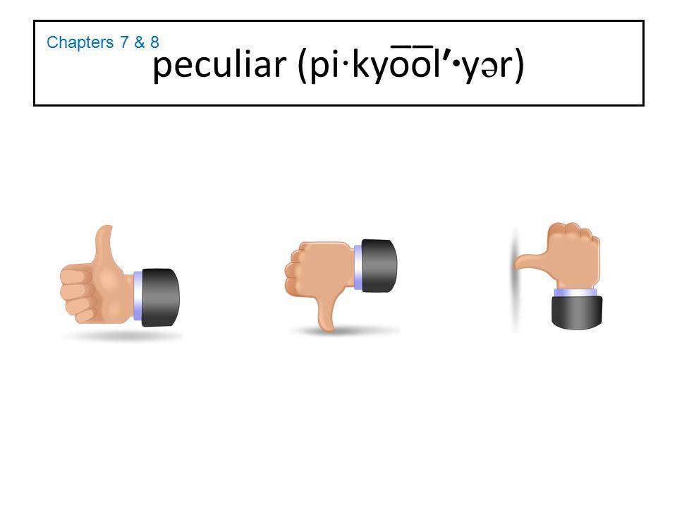 peculiar (pi · kyo̅o̅l′ · y ə r) Chapters 7 & 8