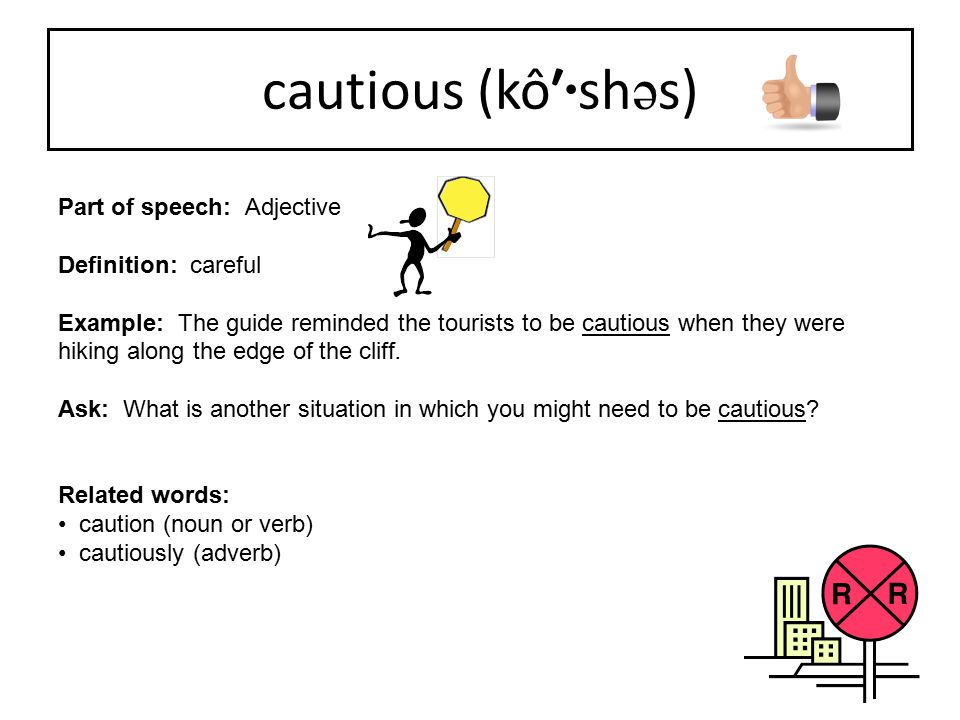Part of speech: Adjective Definition: careful Example: The guide reminded the tourists to be cautious when they were hiking along the edge of the clif