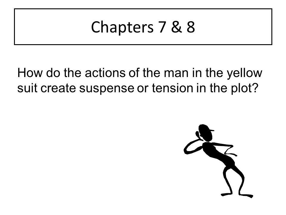 Chapters 7 & 8 How do the actions of the man in the yellow suit create suspense or tension in the plot?