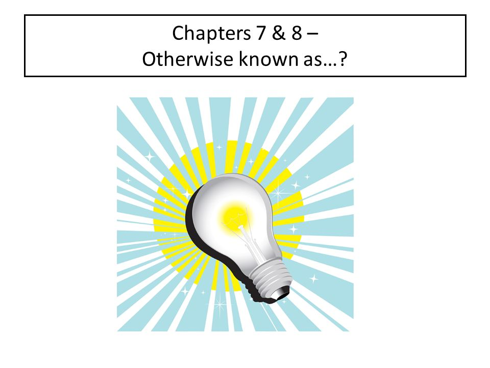 Chapters 7 & 8 – Otherwise known as…?