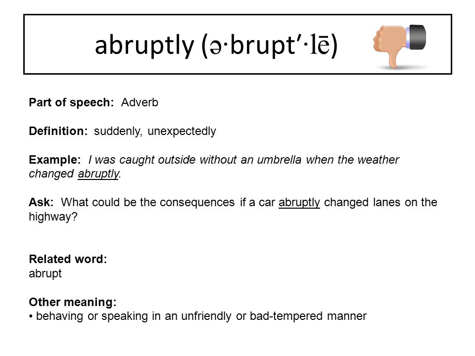 abruptly ( ə· brupt′ ·lē ) Part of speech: Adverb Definition: suddenly, unexpectedly Example: I was caught outside without an umbrella when the weathe
