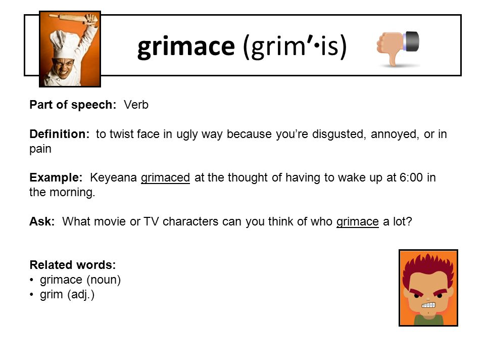 Part of speech: Verb Definition: to twist face in ugly way because you're disgusted, annoyed, or in pain Example: Keyeana grimaced at the thought of h