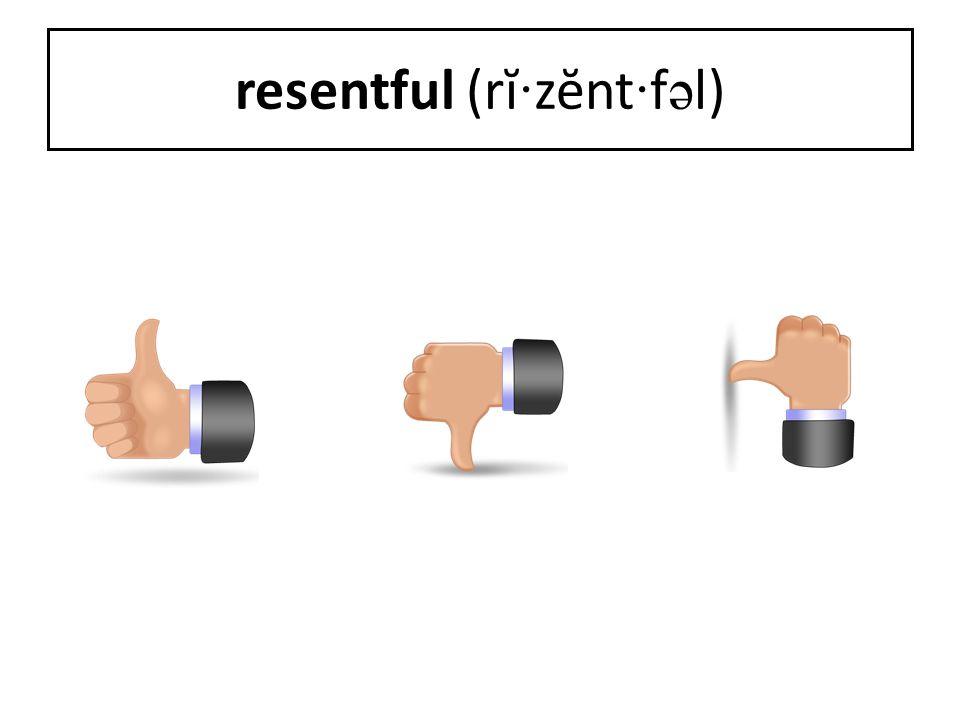 resentful (rĭ · zĕnt · f ə l)