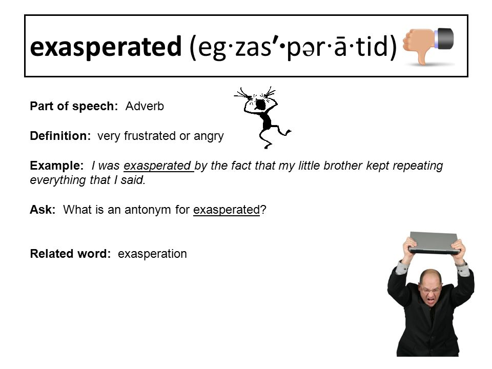 Part of speech: Adverb Definition: very frustrated or angry Example: I was exasperated by the fact that my little brother kept repeating everything th