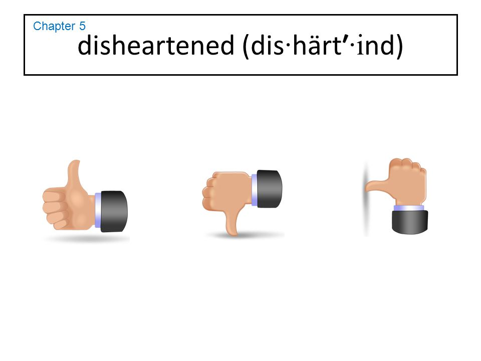 disheartened (dis · härt′ ·i nd) Chapter 5