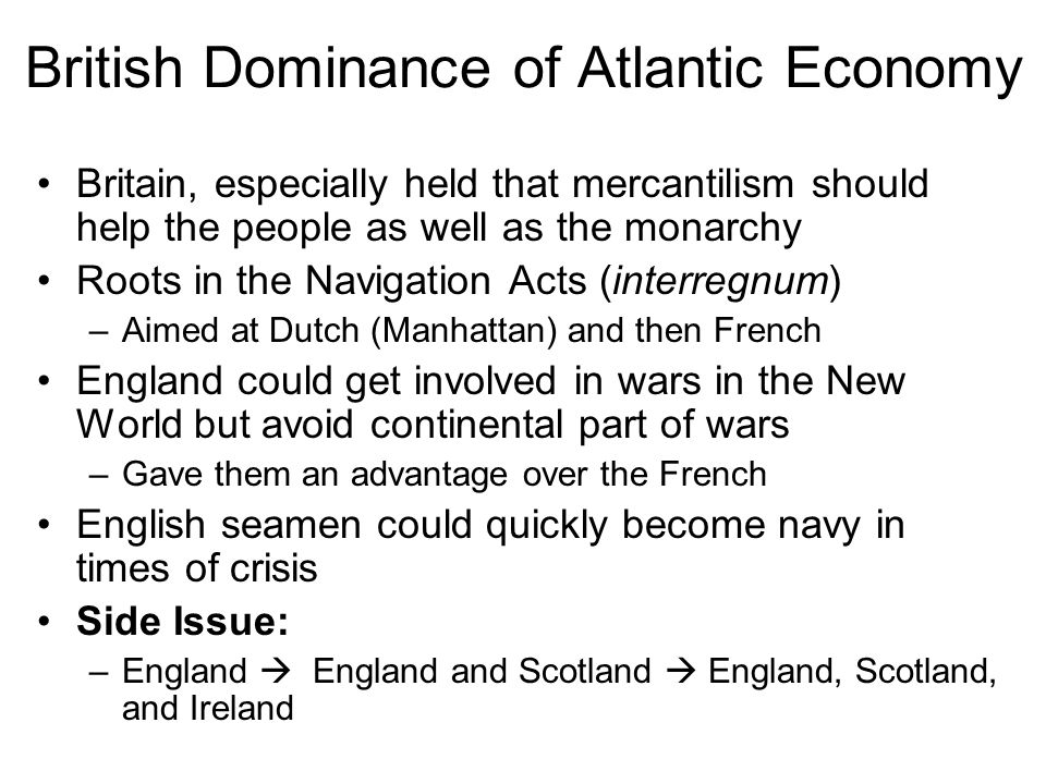 British Dominance of Atlantic Economy Britain, especially held that mercantilism should help the people as well as the monarchy Roots in the Navigation Acts (interregnum) –Aimed at Dutch (Manhattan) and then French England could get involved in wars in the New World but avoid continental part of wars –Gave them an advantage over the French English seamen could quickly become navy in times of crisis Side Issue: –England  England and Scotland  England, Scotland, and Ireland