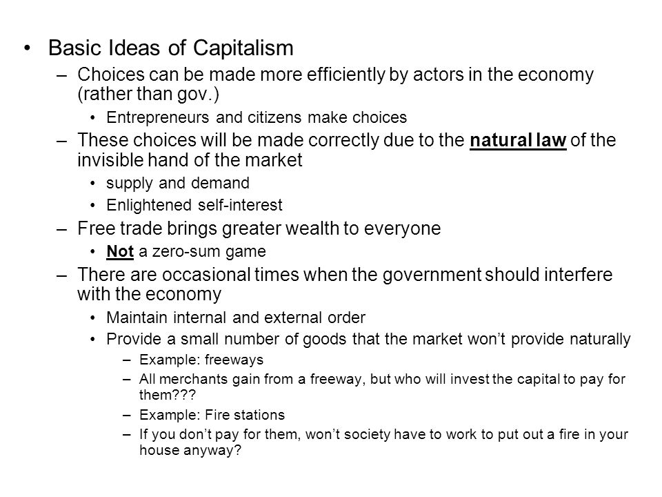 Basic Ideas of Capitalism –Choices can be made more efficiently by actors in the economy (rather than gov.) Entrepreneurs and citizens make choices –These choices will be made correctly due to the natural law of the invisible hand of the market supply and demand Enlightened self-interest –Free trade brings greater wealth to everyone Not a zero-sum game –There are occasional times when the government should interfere with the economy Maintain internal and external order Provide a small number of goods that the market won't provide naturally –Example: freeways –All merchants gain from a freeway, but who will invest the capital to pay for them .