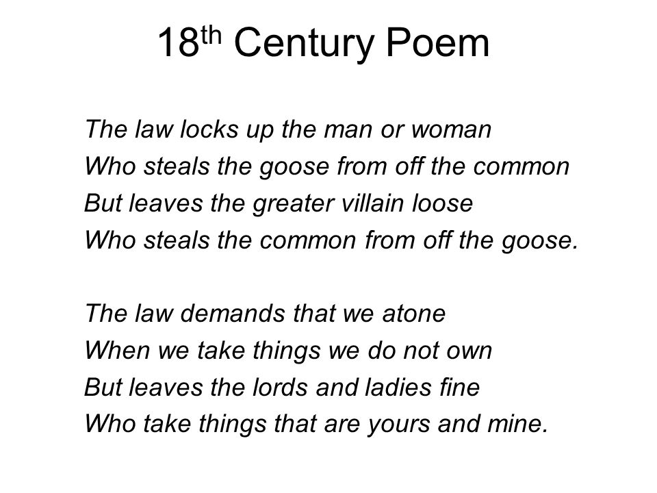 18 th Century Poem The law locks up the man or woman Who steals the goose from off the common But leaves the greater villain loose Who steals the comm